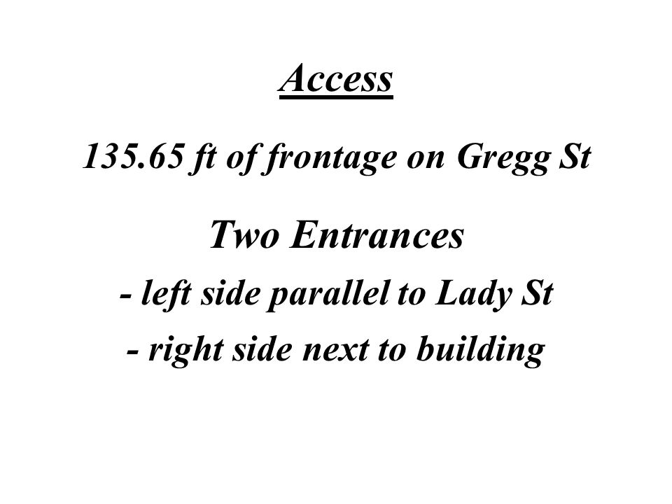 Access 135.65 ft of frontage on Gregg St Two Entrances - left side parallel to Lady St - right side next to building