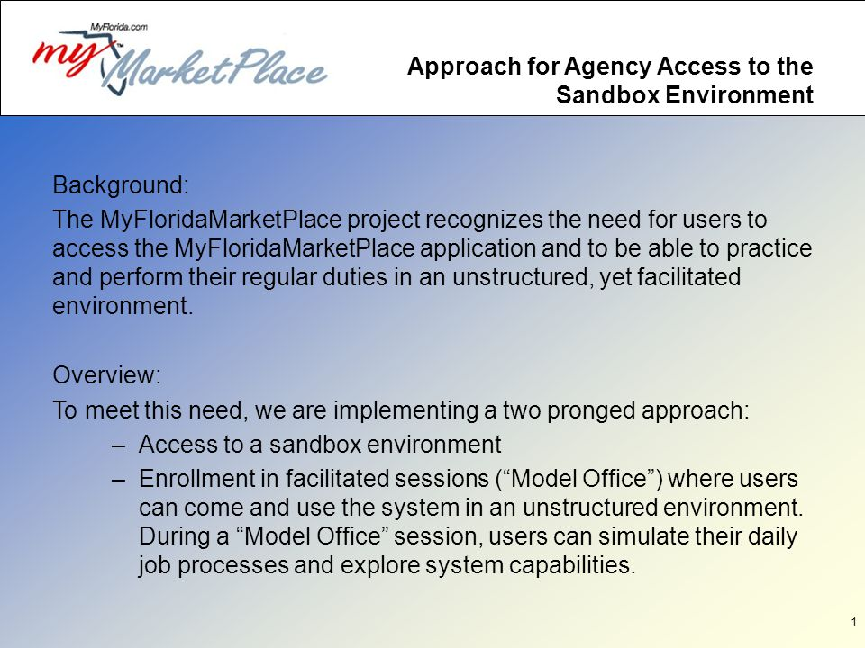 1 Approach for Agency Access to the Sandbox Environment Background: The MyFloridaMarketPlace project recognizes the need for users to access the MyFloridaMarketPlace application and to be able to practice and perform their regular duties in an unstructured, yet facilitated environment.