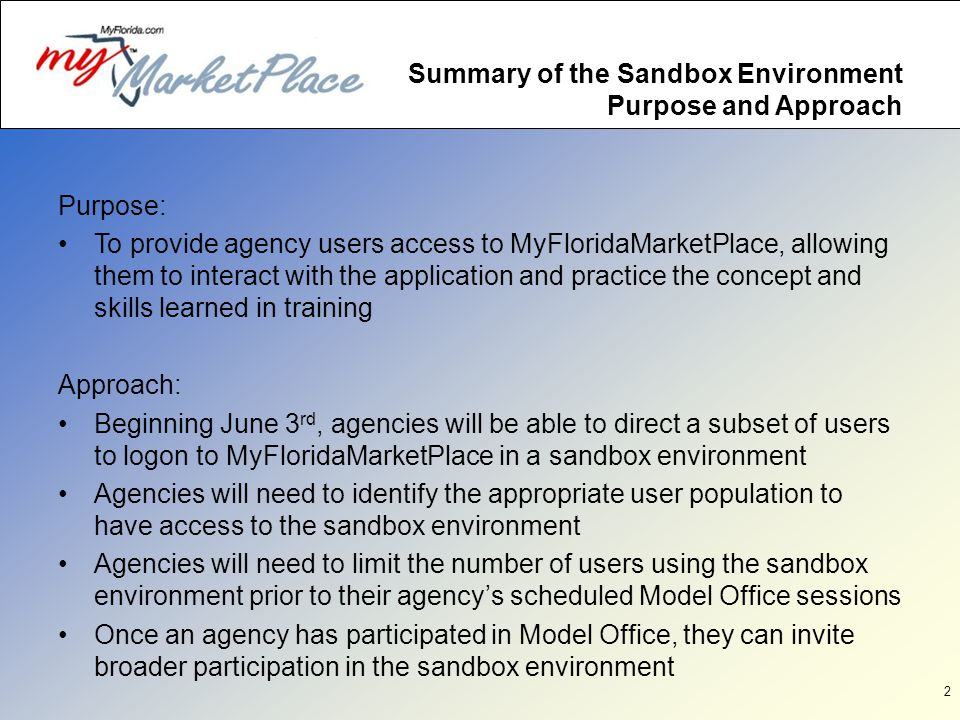 2 Summary of the Sandbox Environment Purpose and Approach Purpose: To provide agency users access to MyFloridaMarketPlace, allowing them to interact with the application and practice the concept and skills learned in training Approach: Beginning June 3 rd, agencies will be able to direct a subset of users to logon to MyFloridaMarketPlace in a sandbox environment Agencies will need to identify the appropriate user population to have access to the sandbox environment Agencies will need to limit the number of users using the sandbox environment prior to their agencys scheduled Model Office sessions Once an agency has participated in Model Office, they can invite broader participation in the sandbox environment