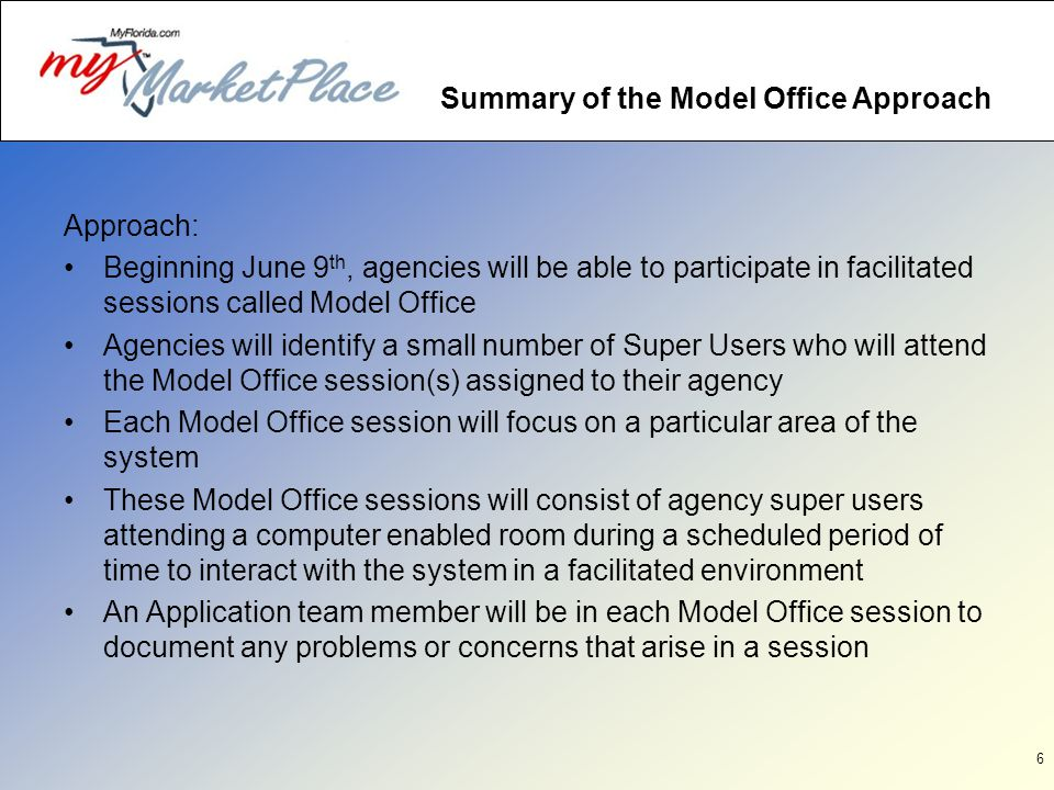 6 Summary of the Model Office Approach Approach: Beginning June 9 th, agencies will be able to participate in facilitated sessions called Model Office Agencies will identify a small number of Super Users who will attend the Model Office session(s) assigned to their agency Each Model Office session will focus on a particular area of the system These Model Office sessions will consist of agency super users attending a computer enabled room during a scheduled period of time to interact with the system in a facilitated environment An Application team member will be in each Model Office session to document any problems or concerns that arise in a session