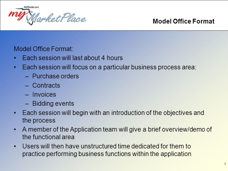 7 Model Office Format Model Office Format: Each session will last about 4 hours Each session will focus on a particular business process area: –Purchase orders –Contracts –Invoices –Bidding events Each session will begin with an introduction of the objectives and the process A member of the Application team will give a brief overview/demo of the functional area Users will then have unstructured time dedicated for them to practice performing business functions within the application