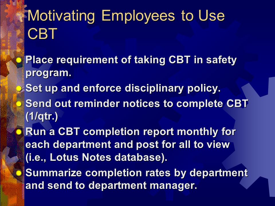 Motivating Employees to Use CBT Place requirement of taking CBT in safety program.