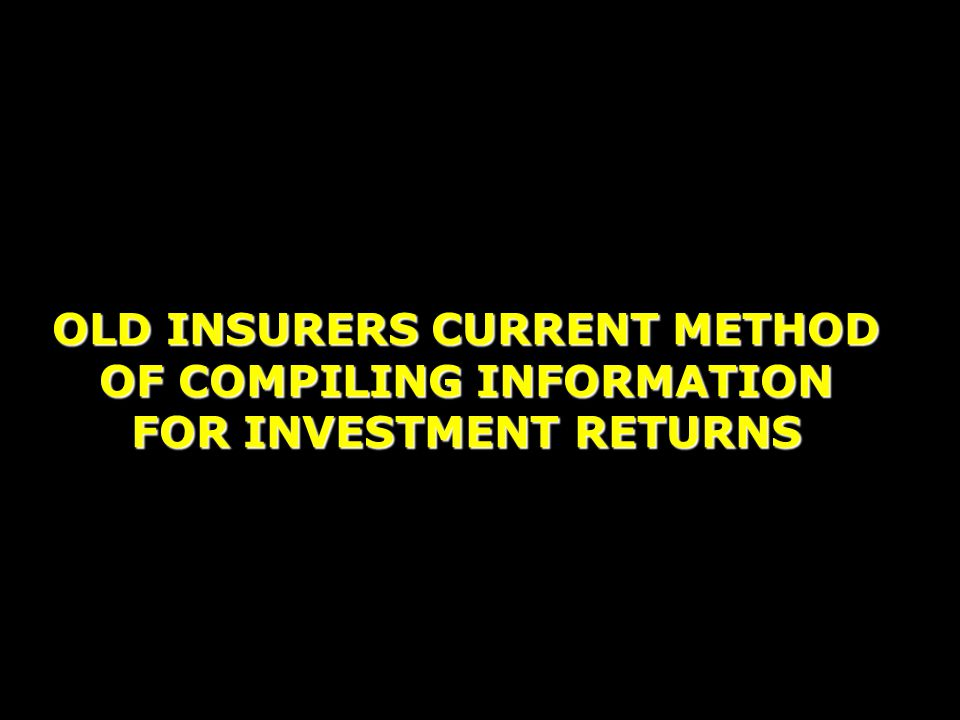 OLD INSURERS CURRENT METHOD OF COMPILING INFORMATION FOR INVESTMENT RETURNS