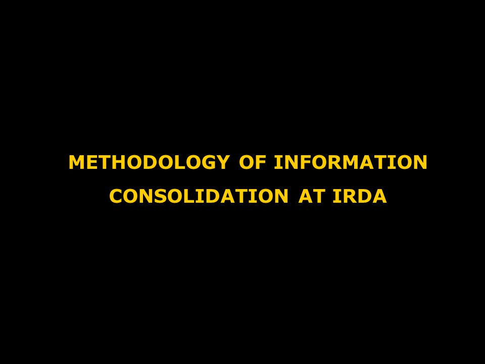 METHODOLOGY OF INFORMATION CONSOLIDATION AT IRDA