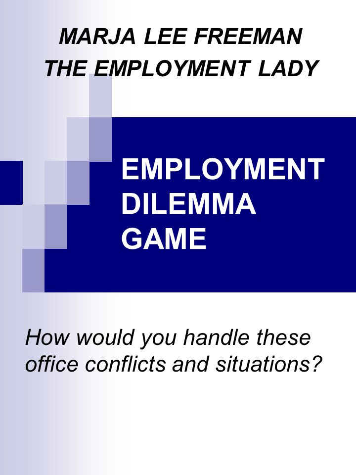 EMPLOYMENT DILEMMA GAME How would you handle these office conflicts and situations.