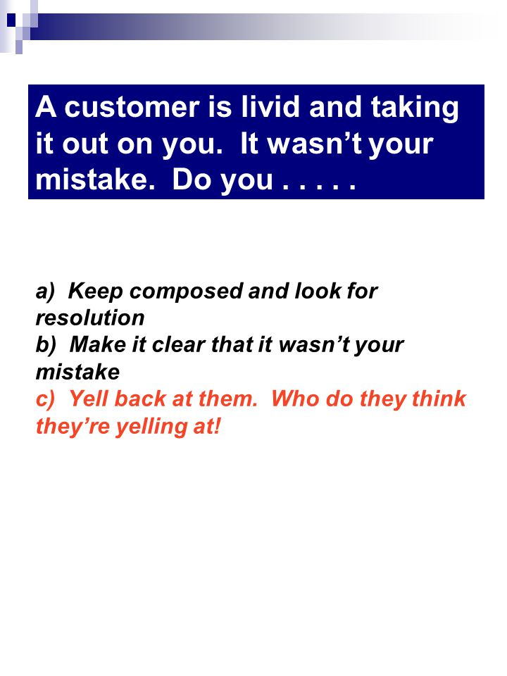 a) Keep composed and look for resolution b) Make it clear that it wasnt your mistake c) Yell back at them.