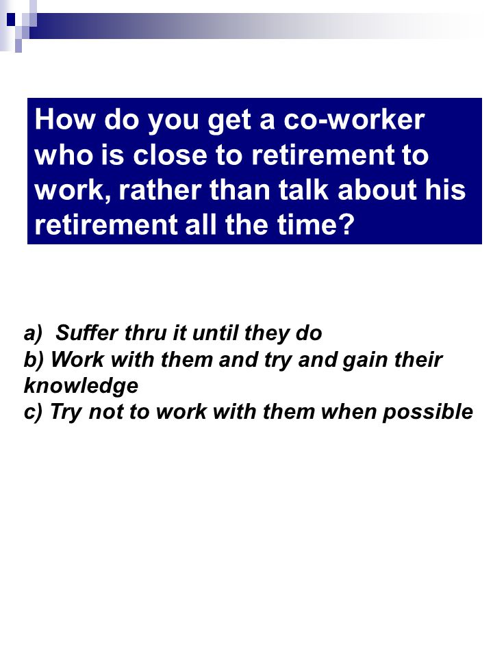 How do you get a co-worker who is close to retirement to work, rather than talk about his retirement all the time.