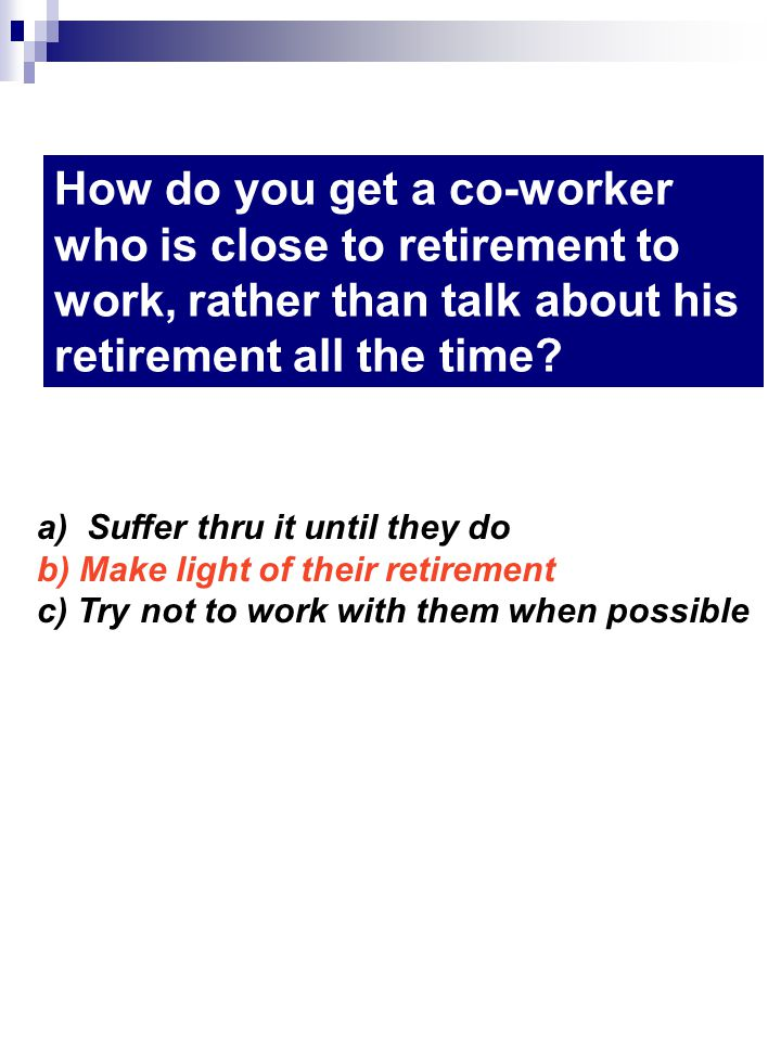 How do you get a co-worker who is close to retirement to work, rather than talk about his retirement all the time? a) Suffer thru it until they do b)
