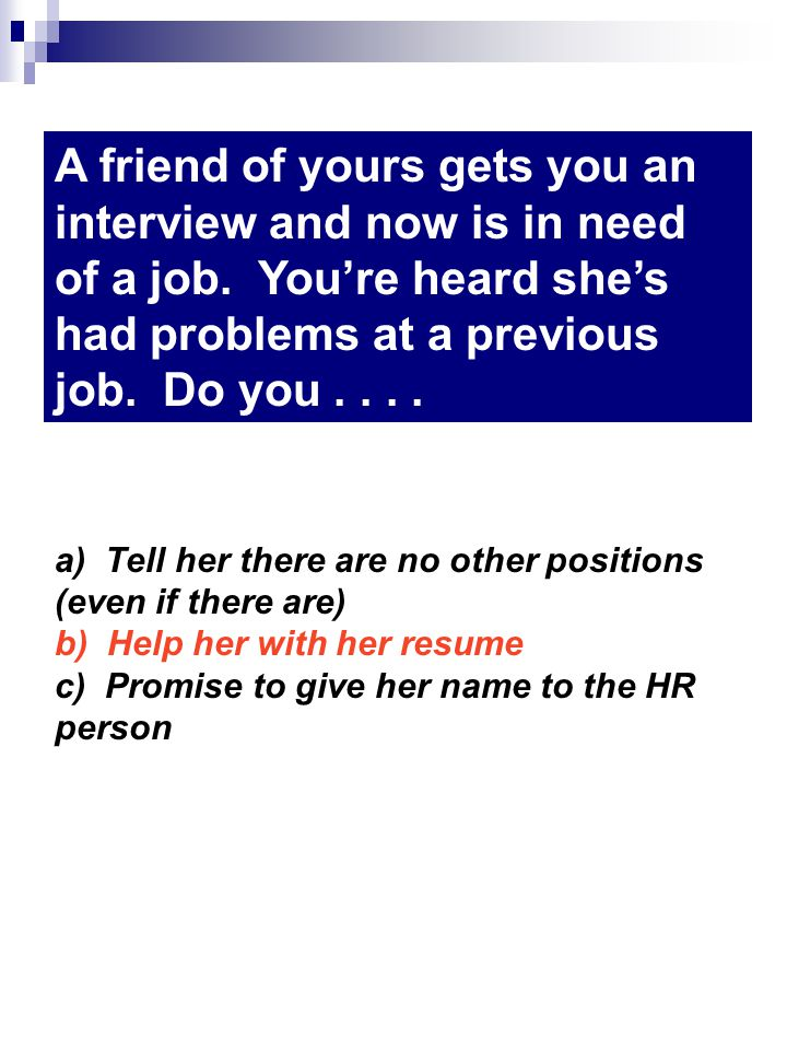 a) Tell her there are no other positions (even if there are) b) Help her with her resume c) Promise to give her name to the HR person A friend of yours gets you an interview and now is in need of a job.