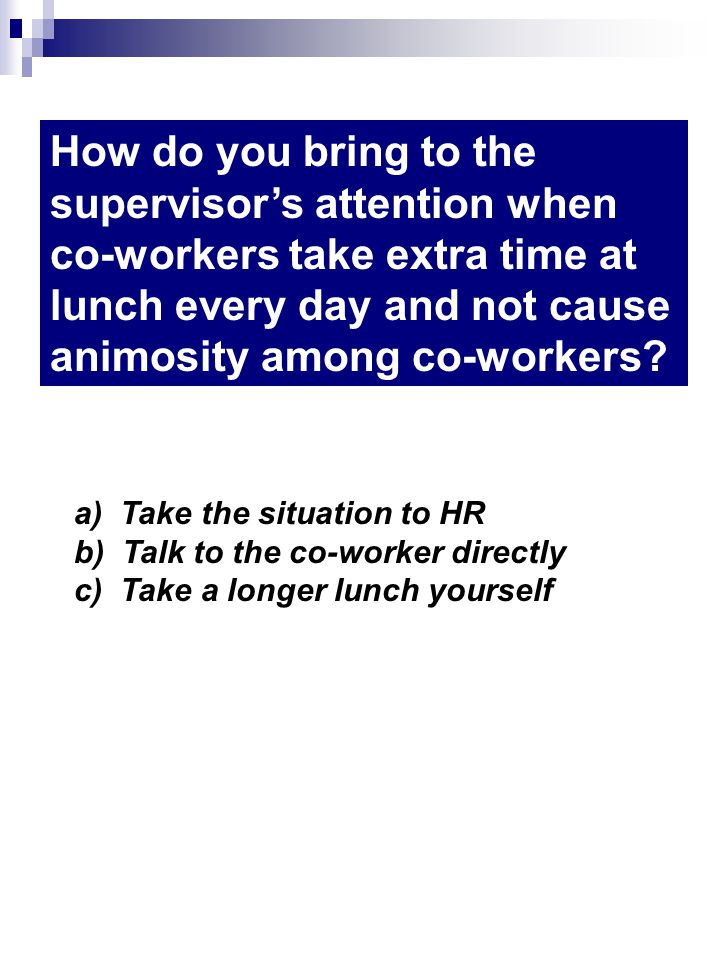 How do you bring to the supervisors attention when co-workers take extra time at lunch every day and not cause animosity among co-workers? a) Take the