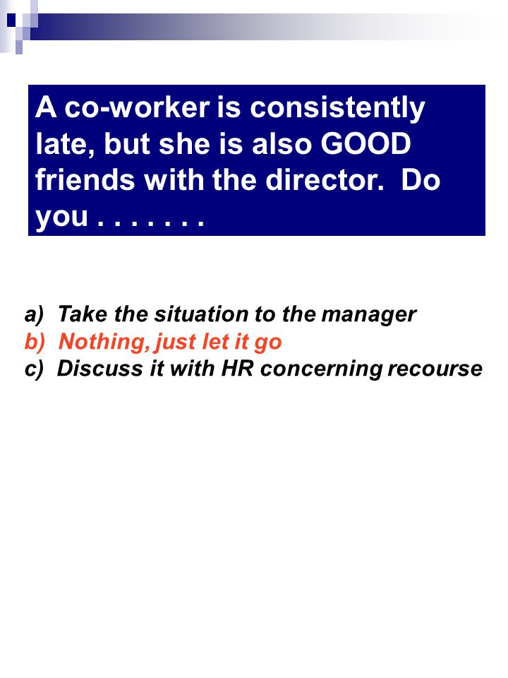 A co-worker is consistently late, but she is also GOOD friends with the director. Do you....... a) Take the situation to the manager b) Nothing, just