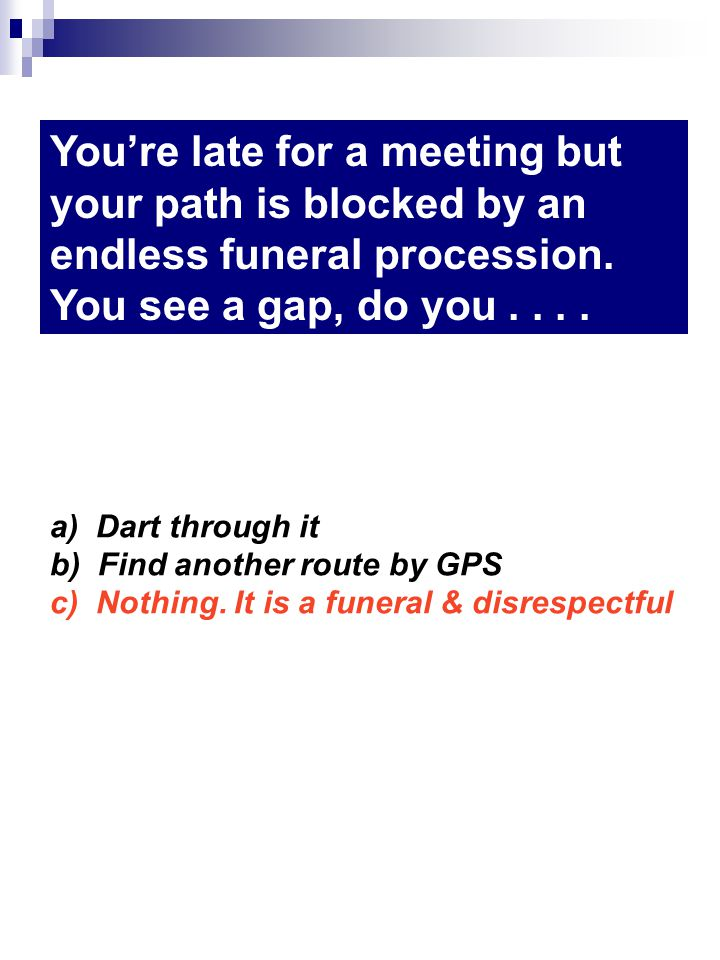 a) Dart through it b) Find another route by GPS c) Nothing.