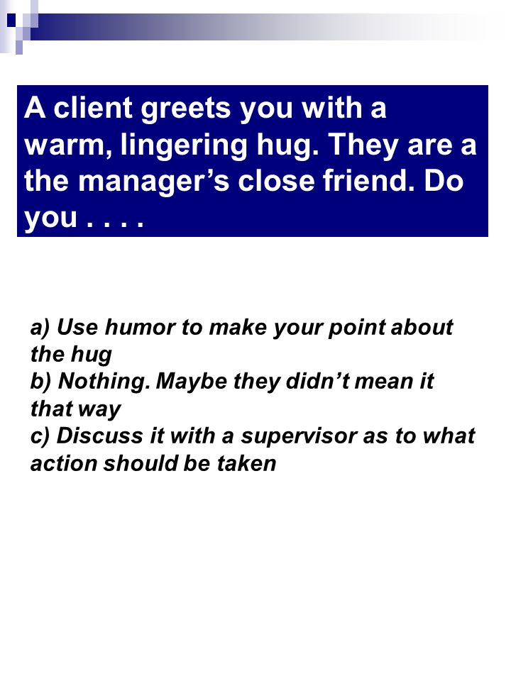 A client greets you with a warm, lingering hug. They are a the managers close friend.