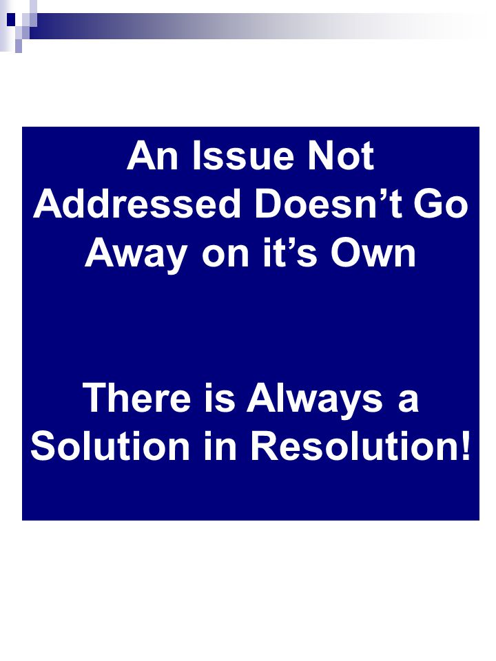 An Issue Not Addressed Doesnt Go Away on its Own There is Always a Solution in Resolution!