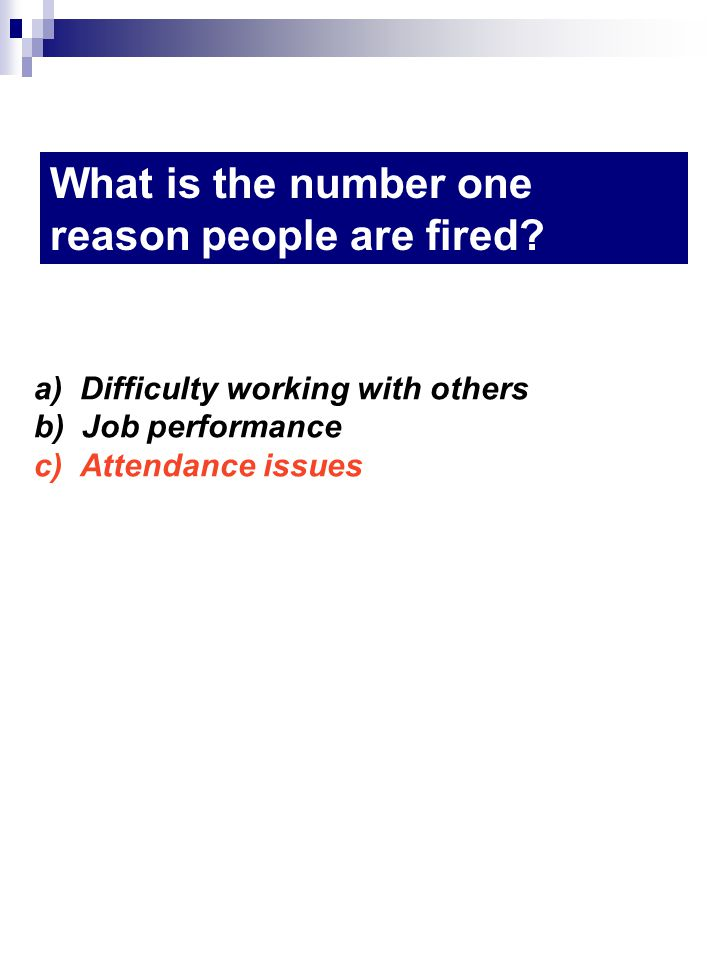 a) Difficulty working with others b) Job performance c) Attendance issues What is the number one reason people are fired?