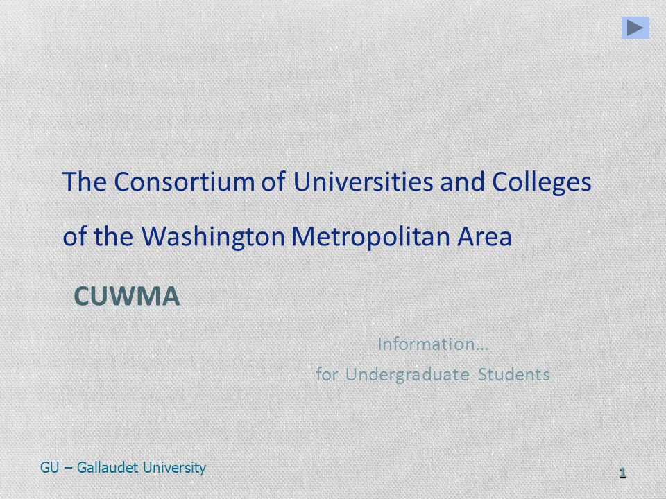 1 The Consortium of Universities and Colleges of the Washington Metropolitan Area CUWMA CUWMA Information… for Undergraduate Students GU – Gallaudet University