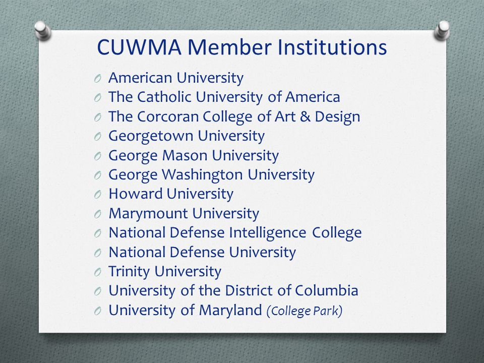 CUWMA Member Institutions O American University O The Catholic University of America O The Corcoran College of Art & Design O Georgetown University O George Mason University O George Washington University O Howard University O Marymount University O National Defense Intelligence College O National Defense University O Trinity University O University of the District of Columbia O University of Maryland (College Park)