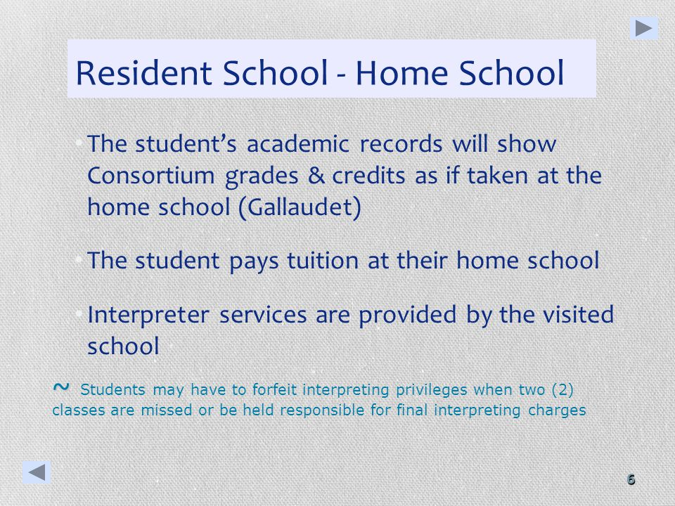 6 Resident School - Home School The students academic records will show Consortium grades & credits as if taken at the home school (Gallaudet) The student pays tuition at their home school Interpreter services are provided by the visited school ~ ~ Students may have to forfeit interpreting privileges when two (2) classes are missed or be held responsible for final interpreting charges