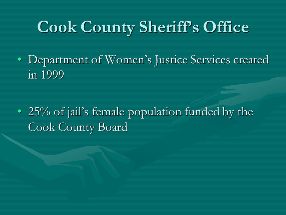 Cook County Sheriffs Office Department of Womens Justice Services created in 1999Department of Womens Justice Services created in 1999 25% of jails female population funded by the Cook County Board25% of jails female population funded by the Cook County Board