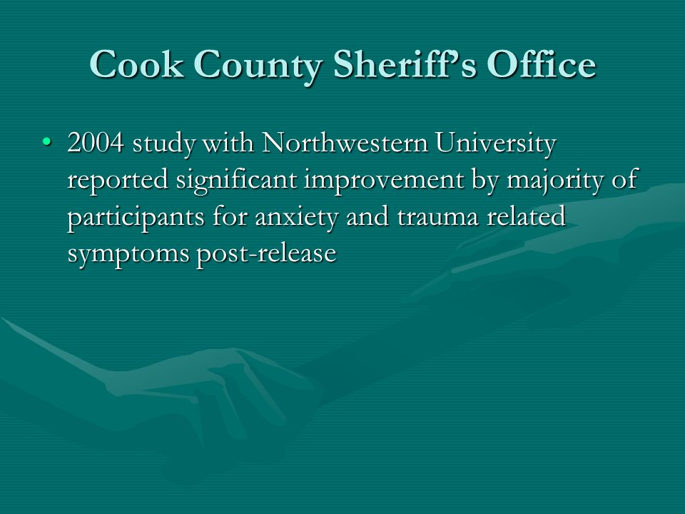 Cook County Sheriffs Office 2004 study with Northwestern University reported significant improvement by majority of participants for anxiety and trauma related symptoms post-release2004 study with Northwestern University reported significant improvement by majority of participants for anxiety and trauma related symptoms post-release