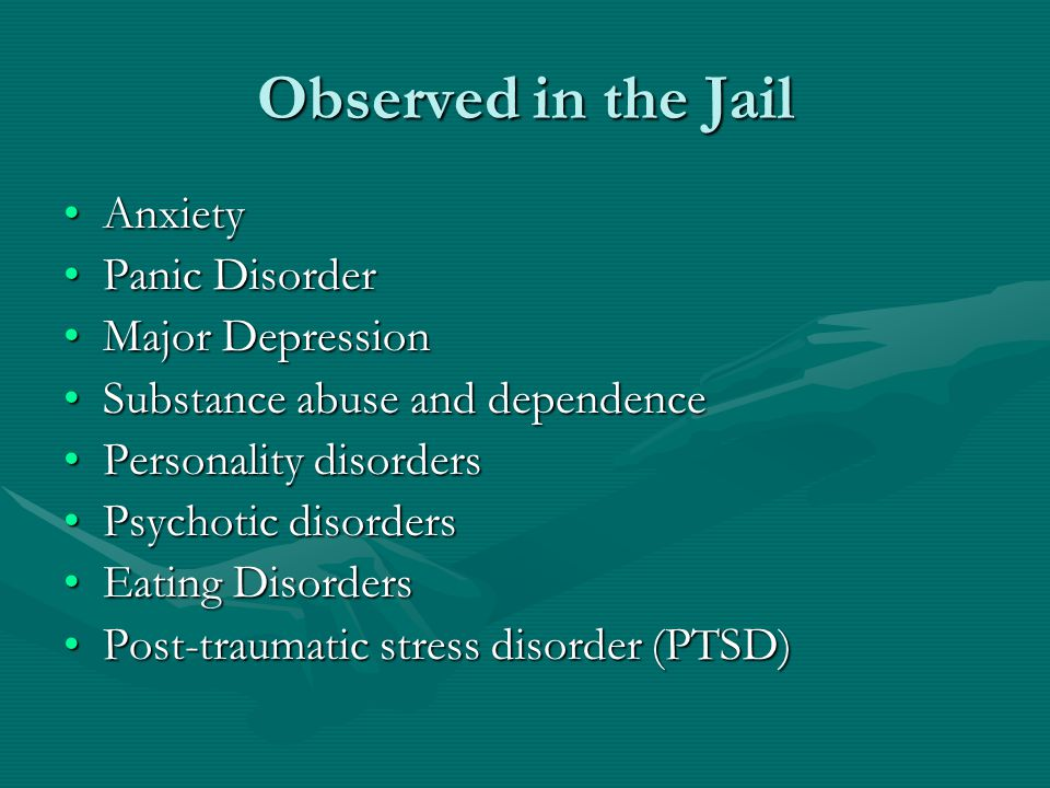 Observed in the Jail AnxietyAnxiety Panic DisorderPanic Disorder Major DepressionMajor Depression Substance abuse and dependenceSubstance abuse and dependence Personality disordersPersonality disorders Psychotic disordersPsychotic disorders Eating DisordersEating Disorders Post-traumatic stress disorder (PTSD)Post-traumatic stress disorder (PTSD)
