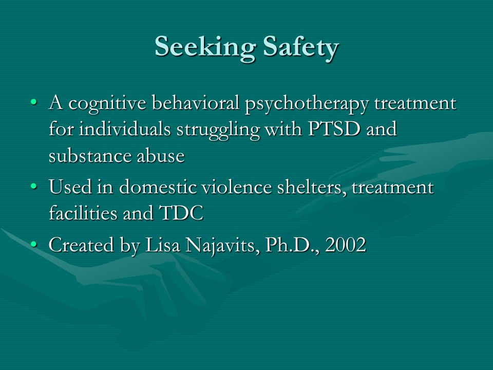 Seeking Safety A cognitive behavioral psychotherapy treatment for individuals struggling with PTSD and substance abuseA cognitive behavioral psychotherapy treatment for individuals struggling with PTSD and substance abuse Used in domestic violence shelters, treatment facilities and TDCUsed in domestic violence shelters, treatment facilities and TDC Created by Lisa Najavits, Ph.D., 2002Created by Lisa Najavits, Ph.D., 2002