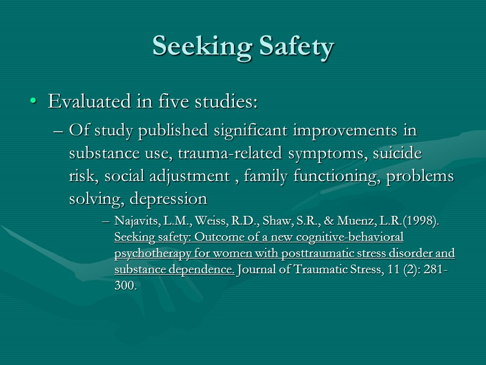 Seeking Safety Evaluated in five studies:Evaluated in five studies: –Of study published significant improvements in substance use, trauma-related symptoms, suicide risk, social adjustment, family functioning, problems solving, depression –Najavits, L.M., Weiss, R.D., Shaw, S.R., & Muenz, L.R.(1998).