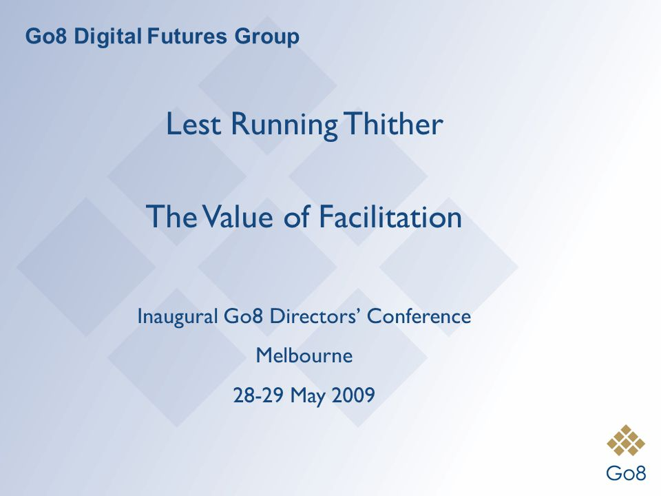 Go8 Digital Futures Group Lest Running Thither The Value of Facilitation Inaugural Go8 Directors Conference Melbourne 28-29 May 2009