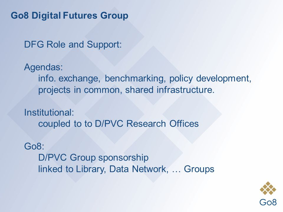 Go8 Digital Futures Group DFG Role and Support: Agendas: info. exchange, benchmarking, policy development, projects in common, shared infrastructure.