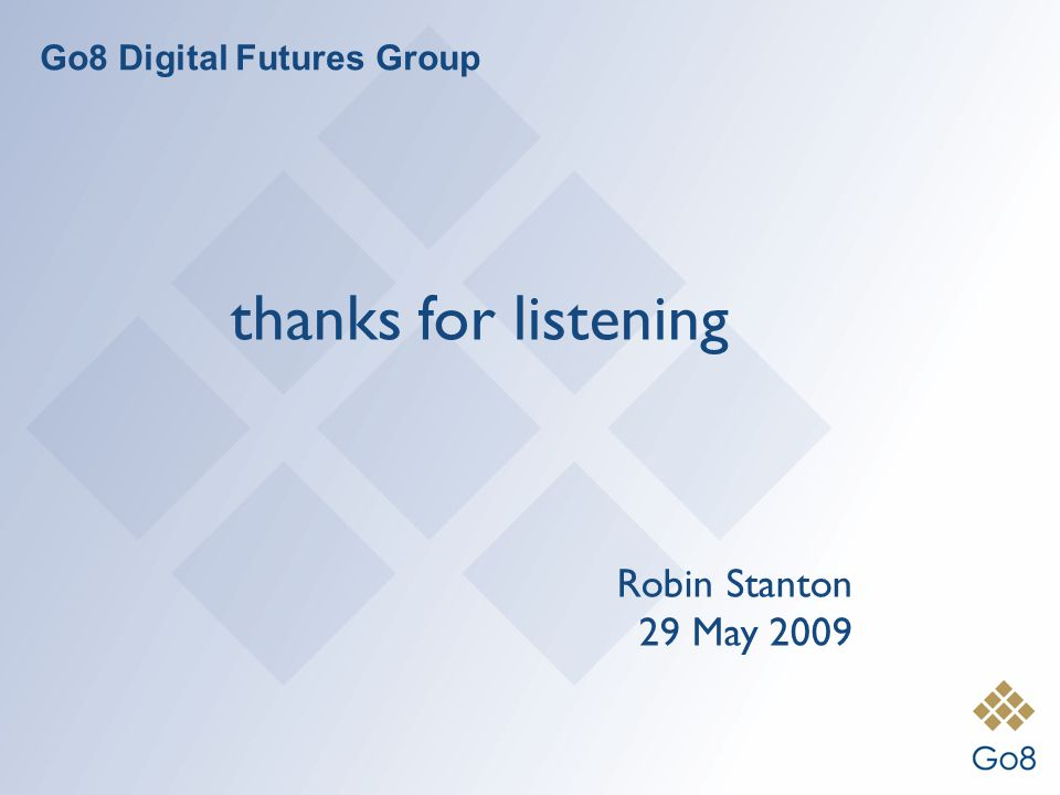 Go8 Digital Futures Group thanks for listening Robin Stanton 29 May 2009
