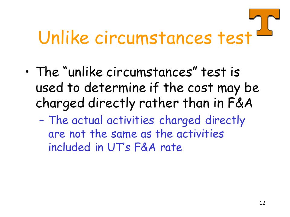 12 Unlike circumstances test The unlike circumstances test is used to determine if the cost may be charged directly rather than in F&A –The actual activities charged directly are not the same as the activities included in UTs F&A rate