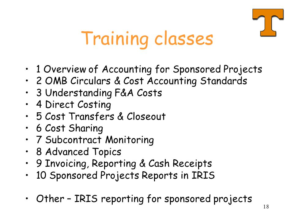 18 Training classes 1 Overview of Accounting for Sponsored Projects 2 OMB Circulars & Cost Accounting Standards 3 Understanding F&A Costs 4 Direct Costing 5 Cost Transfers & Closeout 6 Cost Sharing 7 Subcontract Monitoring 8 Advanced Topics 9 Invoicing, Reporting & Cash Receipts 10 Sponsored Projects Reports in IRIS Other – IRIS reporting for sponsored projects
