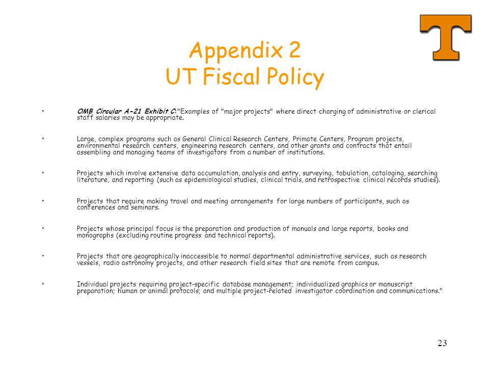 23 Appendix 2 UT Fiscal Policy OMB Circular A-21 Exhibit C: Examples of major projects where direct charging of administrative or clerical staff salaries may be appropriate.