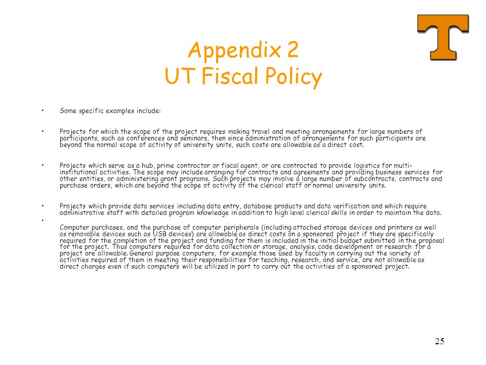 25 Appendix 2 UT Fiscal Policy Some specific examples include: Projects for which the scope of the project requires making travel and meeting arrangements for large numbers of participants, such as conferences and seminars, then since administration of arrangements for such participants are beyond the normal scope of activity of university units, such costs are allowable as a direct cost.
