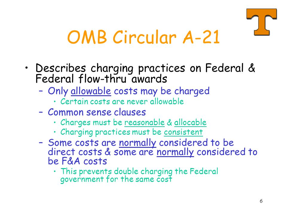 6 OMB Circular A-21 Describes charging practices on Federal & Federal flow-thru awards –Only allowable costs may be charged Certain costs are never allowable –Common sense clauses Charges must be reasonable & allocable Charging practices must be consistent –Some costs are normally considered to be direct costs & some are normally considered to be F&A costs This prevents double charging the Federal government for the same cost