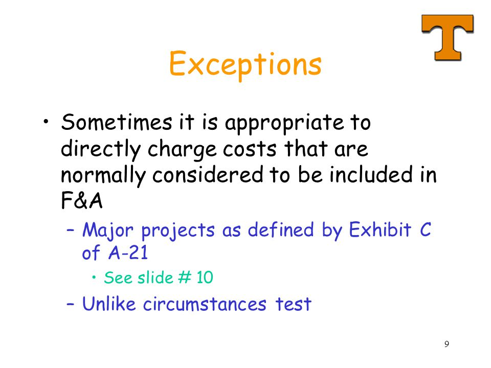 9 Exceptions Sometimes it is appropriate to directly charge costs that are normally considered to be included in F&A –Major projects as defined by Exhibit C of A-21 See slide # 10 –Unlike circumstances test