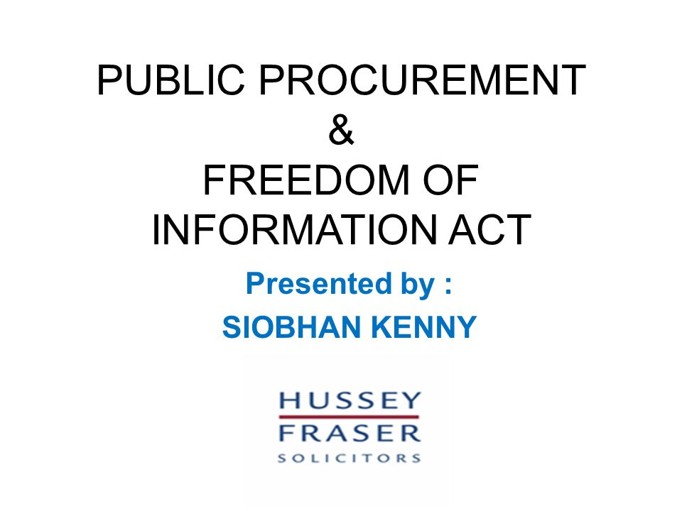 PUBLIC PROCUREMENT & FREEDOM OF INFORMATION ACT Presented by : SIOBHAN KENNY