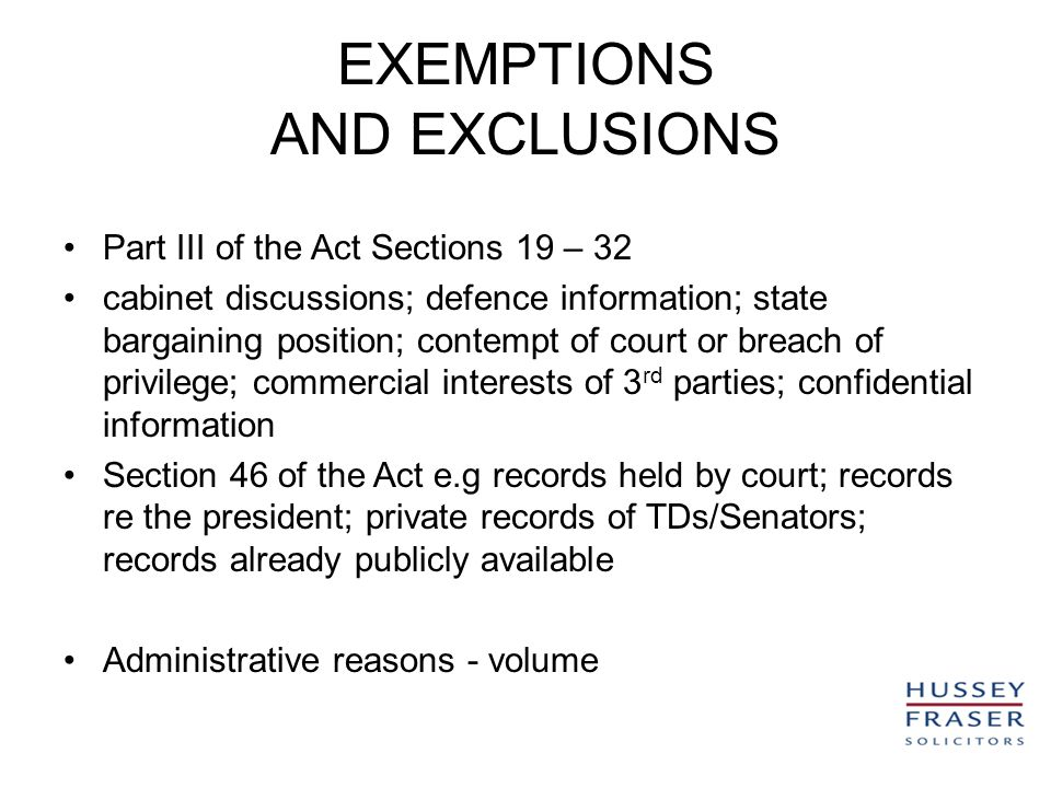 EXEMPTIONS AND EXCLUSIONS Part III of the Act Sections 19 – 32 cabinet discussions; defence information; state bargaining position; contempt of court or breach of privilege; commercial interests of 3 rd parties; confidential information Section 46 of the Act e.g records held by court; records re the president; private records of TDs/Senators; records already publicly available Administrative reasons - volume