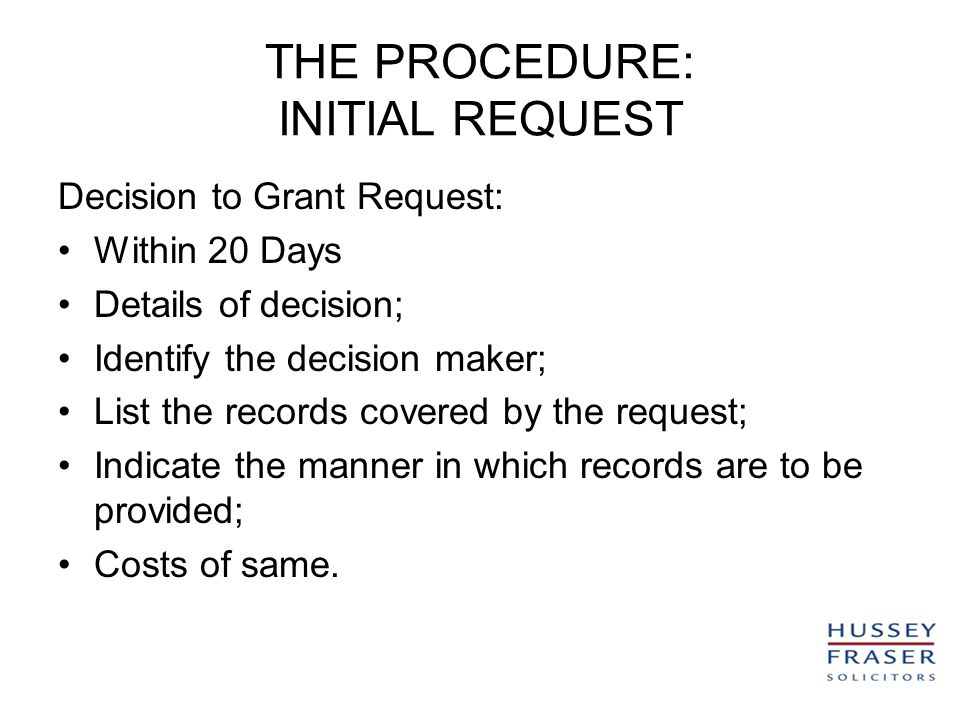 THE PROCEDURE: INITIAL REQUEST Decision to Grant Request: Within 20 Days Details of decision; Identify the decision maker; List the records covered by the request; Indicate the manner in which records are to be provided; Costs of same.
