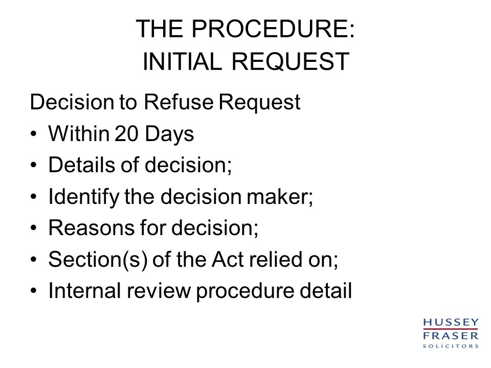 THE PROCEDURE: INITIAL REQUEST Decision to Refuse Request Within 20 Days Details of decision; Identify the decision maker; Reasons for decision; Section(s) of the Act relied on; Internal review procedure detail