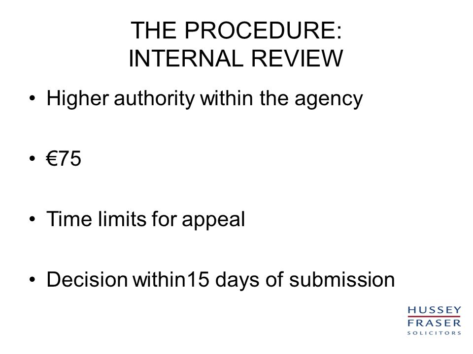 THE PROCEDURE: INTERNAL REVIEW Higher authority within the agency 75 Time limits for appeal Decision within15 days of submission