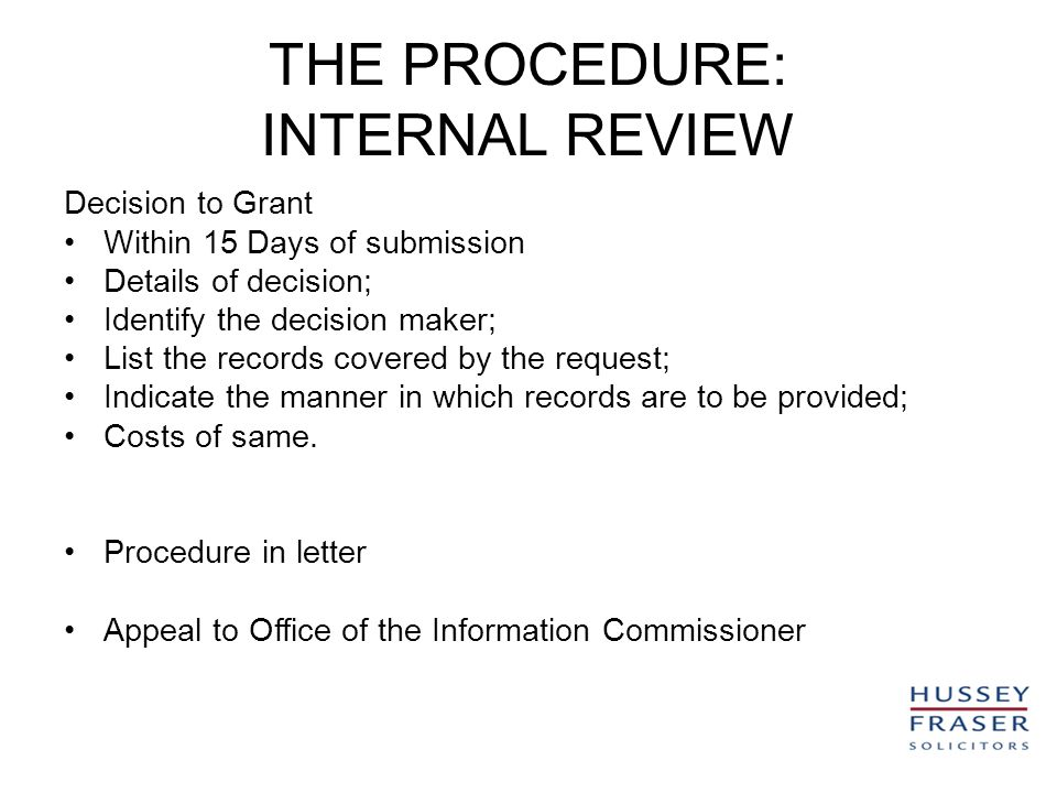 THE PROCEDURE: INTERNAL REVIEW Decision to Grant Within 15 Days of submission Details of decision; Identify the decision maker; List the records covered by the request; Indicate the manner in which records are to be provided; Costs of same.