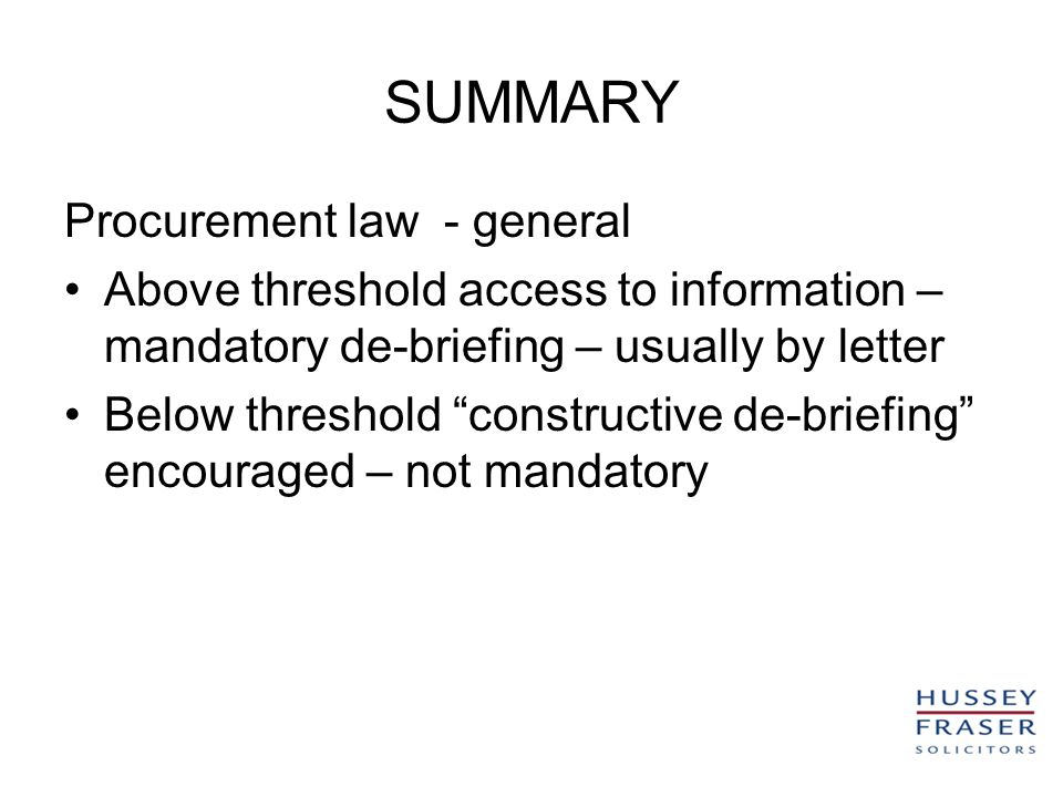 SUMMARY Procurement law - general Above threshold access to information – mandatory de-briefing – usually by letter Below threshold constructive de-briefing encouraged – not mandatory