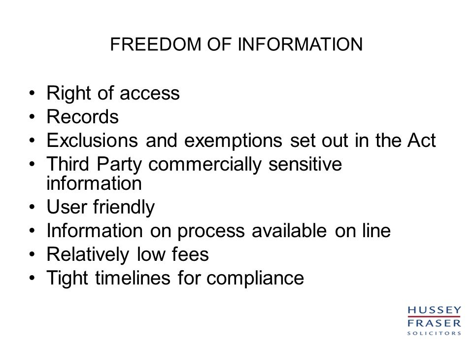 FREEDOM OF INFORMATION Right of access Records Exclusions and exemptions set out in the Act Third Party commercially sensitive information User friendly Information on process available on line Relatively low fees Tight timelines for compliance