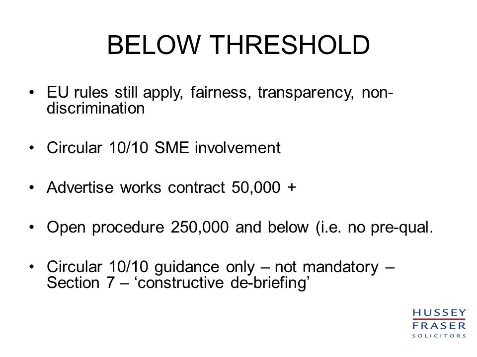 BELOW THRESHOLD EU rules still apply, fairness, transparency, non- discrimination Circular 10/10 SME involvement Advertise works contract 50,000 + Open procedure 250,000 and below (i.e.