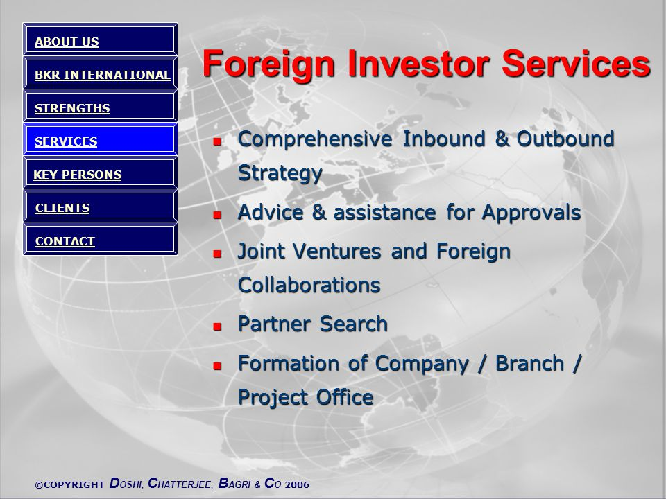 ©COPYRIGHT D OSHI, C HATTERJEE, B AGRI & C O 2006 Foreign Investor Services Comprehensive Inbound & Outbound Strategy Comprehensive Inbound & Outbound Strategy Advice & assistance for Approvals Advice & assistance for Approvals Joint Ventures and Foreign Collaborations Joint Ventures and Foreign Collaborations Partner Search Partner Search Formation of Company / Branch / Project Office Formation of Company / Branch / Project Office ABOUT US BKR INTERNATIONAL STRENGTHS SERVICES KEY PERSONS CLIENTS CONTACT