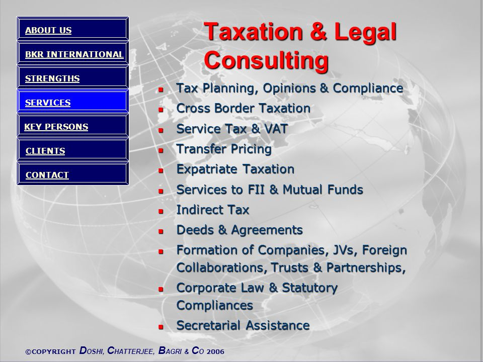 ©COPYRIGHT D OSHI, C HATTERJEE, B AGRI & C O 2006 Taxation & Legal Consulting Tax Planning, Opinions & Compliance Tax Planning, Opinions & Compliance Cross Border Taxation Cross Border Taxation Service Tax & VAT Service Tax & VAT Transfer Pricing Transfer Pricing Expatriate Taxation Expatriate Taxation Services to FII & Mutual Funds Services to FII & Mutual Funds Indirect Tax Indirect Tax Deeds & Agreements Deeds & Agreements Formation of Companies, JVs, Foreign Collaborations, Trusts & Partnerships, Formation of Companies, JVs, Foreign Collaborations, Trusts & Partnerships, Corporate Law & Statutory Compliances Corporate Law & Statutory Compliances Secretarial Assistance Secretarial Assistance ABOUT US BKR INTERNATIONAL STRENGTHS SERVICES KEY PERSONS CLIENTS CONTACT