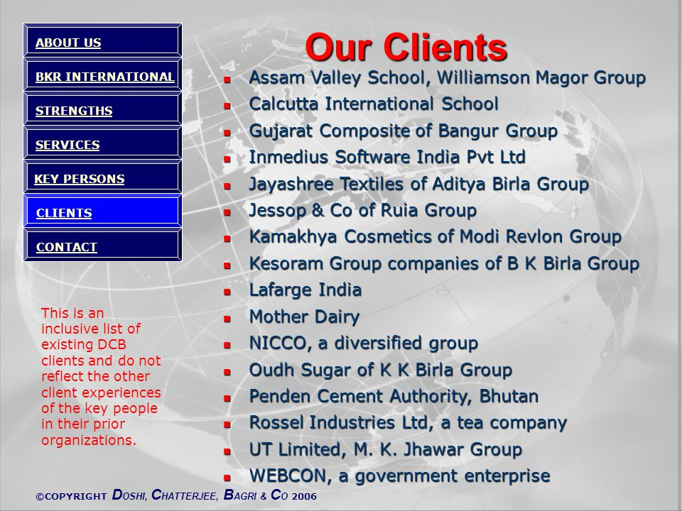 ©COPYRIGHT D OSHI, C HATTERJEE, B AGRI & C O 2006 Our Clients Assam Valley School, Williamson Magor Group Assam Valley School, Williamson Magor Group Calcutta International School Calcutta International School Gujarat Composite of Bangur Group Gujarat Composite of Bangur Group Inmedius Software India Pvt Ltd Inmedius Software India Pvt Ltd Jayashree Textiles of Aditya Birla Group Jayashree Textiles of Aditya Birla Group Jessop & Co of Ruia Group Jessop & Co of Ruia Group Kamakhya Cosmetics of Modi Revlon Group Kamakhya Cosmetics of Modi Revlon Group Kesoram Group companies of B K Birla Group Kesoram Group companies of B K Birla Group Lafarge India Lafarge India Mother Dairy Mother Dairy NICCO, a diversified group NICCO, a diversified group Oudh Sugar of K K Birla Group Oudh Sugar of K K Birla Group Penden Cement Authority, Bhutan Penden Cement Authority, Bhutan Rossel Industries Ltd, a tea company Rossel Industries Ltd, a tea company UT Limited, M.