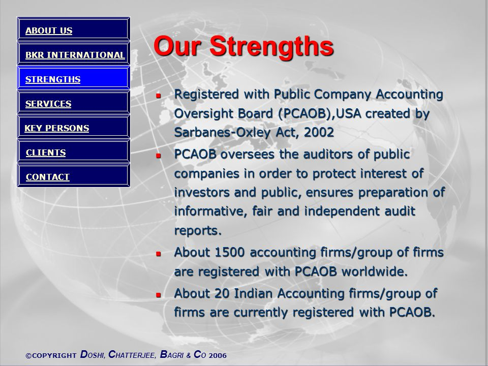 ©COPYRIGHT D OSHI, C HATTERJEE, B AGRI & C O 2006 Our Strengths Registered with Public Company Accounting Oversight Board (PCAOB),USA created by Sarbanes-Oxley Act, 2002 Registered with Public Company Accounting Oversight Board (PCAOB),USA created by Sarbanes-Oxley Act, 2002 PCAOB oversees the auditors of public companies in order to protect interest of investors and public, ensures preparation of informative, fair and independent audit reports.