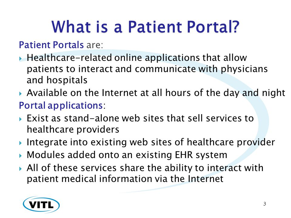 What is a Patient Portal? Patient Portals are: Healthcare-related online applications that allow patients to interact and communicate with physicians